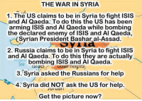 Read this twice!   #EndTheViolenceInSyria Time to Get involved, you live here: THE WAR IN SYRIA  1. The US claims to be in Syria to fight ISIS  and Al Qaeda. To do this the US has been  arming ISIS and Al Qaeda while bombing  the declared enemy of ISIS and Al Qaeda,  Syrian President Bashar al-Assad.  2. Russia claims to be in Syria to fight ISIS  and Al Qaeda. To do this they are actually  bombing ISIS and Al Qaeda.  Sea  U0idin Heignts  ISI dti  3. Syria asked the Russians for help  4. Syria did NOT ask the US for help.  Jui uail  Get the picture now? Read this twice!   #EndTheViolenceInSyria Time to Get involved, you live here