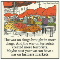 Memes, 🤖, and War on Drugs: The war on drugs brought in more  drugs. And the war on terrorists  created more terrorists.  Maybe next year we can have a  war on farmers markets. https://t.co/7PJHXgvTnG