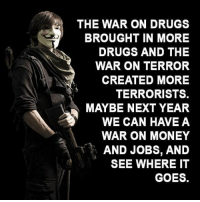 Memes, Terrorism, and 🤖: THE WAR ON DRUGS  BROUGHT IN MORE  DRUGS AND THE  WAR ON TERROR  CREATED MORE  TERRORISTS.  MAYBE NEXT YEAR  WE CAN HAVE A  WAR ON MONEY  A AND JOBS, AND  SEE WHERE IT  GOES. ☝☝