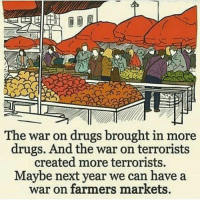 Drugs, Guns, and Memes: The war on drugs brought in more  drugs. And the war on terrorists  created more terrorists.  Maybe next year we can have a  war on farmers markets. Maybe they should try to ban guns. Oh wait.
