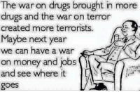 Anna, Drugs, and Memes: The war on drugs brought in more  drugs and the war on terror  created more terrorists.  Maybe next year  we can have a war  on money and jobs  and see where it  goes What do you say?  Do we stand a chance at it working? Anna Ray aka Phoenix -- Check out Our 2nd Amendment Apparel: http://goo.gl/YQERIk