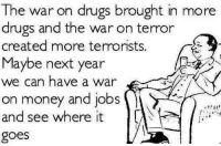 "Drugs, Isis, and Money: The war on drugs brought in more  drugs and the war on terror  created more terrorists.  Maybe next year  we can have a war  on money and jobs  and see where it  goes <p><a href=""http://vivons-libre.tumblr.com/post/121160352746/southernrepublicangirl"" class=""tumblr_blog"">vivons-libre</a>:</p>  <blockquote><p><a href=""http://southernrepublicangirl.tumblr.com/post/121158087558/proudblackconservative-the-drugs-point-could-be"" class=""tumblr_blog"">southernrepublicangirl</a>:</p>  <blockquote><p><a href=""http://proudblackconservative.tumblr.com/post/121157887779/the-drugs-point-could-be-made-but-im-not-sure-we"" class=""tumblr_blog"">proudblackconservative</a>:</p>  <blockquote><p>The drugs point could be made but I'm not sure we ""created more terrorists"".</p></blockquote>  <p>I think what it is referencing is drug cartels, which don't seem like terrorists to us because we don't see the violence on such a big scale, but in countries like Mexico they are.</p></blockquote>  <p>No, drugs are higher in potency and cheaper to buy becuse the supply is still steady. We created more terrorists like ISIS and ect. through giving arms to groups in the middle east.</p></blockquote>  <p>I&rsquo;m still hesitant to say that we &ldquo;created&rdquo; more terrorists. Enabled, perhaps. But it&rsquo;s not like ISIS wouldn&rsquo;t have tried to do stuff with or without our help.</p>"