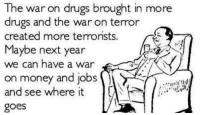 Memes, Terrorism, and Drug: The war on drugs brought in more  on drugs and the war on terror  created more terrorists.  Maybe next year  we can have a war  on money and jobs  and see where it  goes