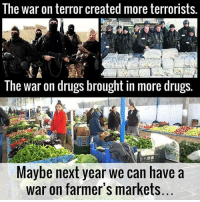 Drugs, Memes, and 🤖: The war on terror created more terrorists.  The war on drugs brought in more drugs.  Maybe next year We can have a  war on farmer's markets ☝️☝️
