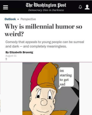 Weird, Outlook, and Space: The Washington Post  Democracy Dies in Darkness  Outlook Perspective  Why is millennial humor so  weird?  Comedy that appeals to young people can be surreal  and dark and completely meaningless.  By Elizabeth Bruenig  August 11  im  starting  to get  sad  I Because we're all depressed, nihilistic existentialists floating on a big rock in space and finding joy in the absurd.