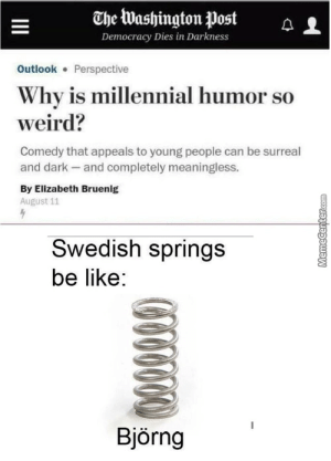 (1) Meme Center - Largest Creative Humor Community: The Washington Post  Democracy Dies in Darkness  Outlook Perspective  Why is millennial humor so  weird?  Comedy that appeals to young people can be surreal  and dark -and completely meaningless.  By Elizabeth Bruenig  August 11  Swedish springs  be like:  Björng  G05660 (1) Meme Center - Largest Creative Humor Community