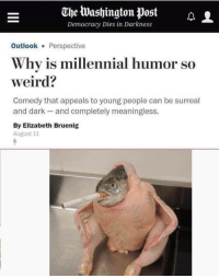 "Memes, Weird, and Http: The Washington post  Democracy Dies in Darkness  OutlookPerspective  Why is millennial humor so  weird?  Comedy that appeals to young people can be surreal  and dark and completely meaningless.  By Elizabeth Bruenig  August 11 <p>Millennial memes looking to be a very safe long-term investment! via /r/MemeEconomy <a href=""http://ift.tt/2BxKJBh"">http://ift.tt/2BxKJBh</a></p>"
