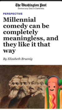 """Http, Washington Post, and Comedy: The Washington Post  Democracy Dies in Darkness  PERSPECTIVE  Millennial  comedy can be  completely  meaningless, and  they like it that  way  By Elizabeth Bruenig <p>Get ready everyone. The Washington post might just have crashed the markets for a while. via /r/MemeEconomy <a href=""""http://ift.tt/2wgabbn"""">http://ift.tt/2wgabbn</a></p>"""