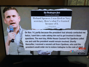 Sorry, MSNBC: that's a different guy with the same name: The Washington Post  Democracy Dies in Darkness  Richard Spencer: I was fired as Navy  secretary. Here's what I've learned  because of it.  By Richard Spencer  November 27, 2019 at 5:56 p.m. EST  On Nov. 14, partly because the president had already contacted me  twice, I sent him a note asking him not to get involved in these  questions. The next day, White House Counsel Pat Cipollone called  me and said the president would remain involved. Shortly  thereafter, I received a second call from Cipollone, who said the  president would order me to restore Gallagher to the rank of chief  LIVE  MSNBC  8:21 AM PT Sorry, MSNBC: that's a different guy with the same name