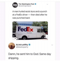 God, Party, and Black: The Washington Post  lop  @washingtonpost  A man hurled racist slurs and a punch  at a FedEx driverthen died after he  was punched back  FedEx  Express  bLAck pARty  @blackxparty  Damn, he sent him to God. Same day  shipping