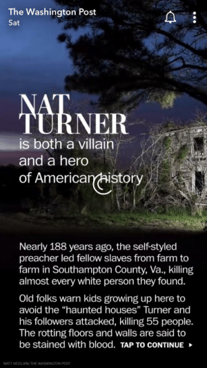"""Growing Up, Kids, and Washington Post: The Washington Post  Sat  NAT  TURNER  is both a villain  and a hero  of Americanistory  Nearly 188 years ago, the self-styled  preacher led fellow slaves from farm to  farm in Southampton County, Va., killing  almost every white person they found.  Old folks warn kids growing up here to  avoid the """"haunted houses"""" Turner and  his followers attacked, killing 55 people.  The rotting floors and walls are said to  be stained with blood. TAP TO cONTINUE  MATT MCCLAIN/THE WASHINGTON POST Villinizing a slave rebellion"""