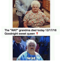 """Comment 'WAT' or 100 years of bad luck: The """"WAT"""" grandma died today 12/17/16  Goodnight sweet queen Y  wyrat Comment 'WAT' or 100 years of bad luck"""