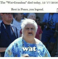 "Rip: The ""Wat Grandma'' died today, 12/17/2016  Rest in Peace, you legend.  Wat Rip"
