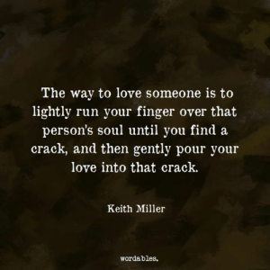 Love, Run, and Soul: The way to love someone is to  lightly run your finger over that  person's soul until you find a  crack, and then gently pour your  love into that crack.  Keith Miller  wordables.