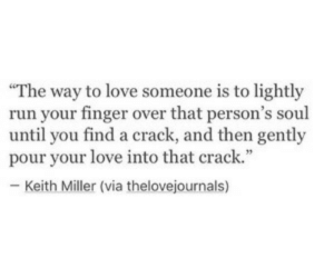 "Lightly: The way to love someone is to lightly  run your finger over that person's soul  until you find a crack, and then gently  pour your love into that crack.""  - Keith Miller (via thelovejournals)"