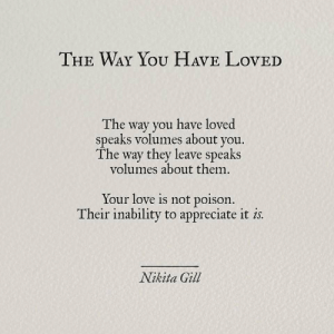 inability: THE WAY YOU HAVE LovED  The way you have loved  speaks volumes about you.  The way they leave speaks  volumes about them.  Your love is not poison.  Their inability to appreciate it is  Nikita Gill