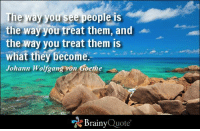 Memes, Respect, and Quotes: The way you see people is  the way you treat them, and  the way you treat them is  what they become  Johann Wolfgang von Goethe  Brainy  Quote The way you see people is the way you treat them, and the way you treat them is what they become. - Johann Wolfgang von Goethe https://www.brainyquote.com/quotes/authors/j/johann_wolfgang_von_goeth.html #respect #brainyquote #QOTD