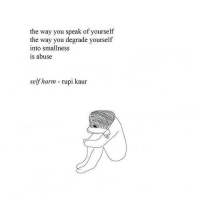 Tumblr, Blog, and Http: the way you speak of yourself  the way you degrade yourself  into smallness  is abuse  self harm rupi kaur depressionarmy: self harm - rupi kaur