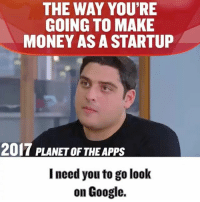 Google, Memes, and Money: THE WAY YOU'RE  GOING TO MAKE  MONEY AS A STARTUP  2017 PLANETOF THE Apps  I need you to go look  on Google. Hustling .. when you have nothing you have to try everything .. cold calls,DM's,emails they don't convert well but if you have nothing else .. what do you do?