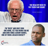 """Bernie Sanders, Memes, and Work: THE WEALTHY NEED TO  PAY THEIR FAIR SHARE!  BERNIE SANDERS  I'M """"RICH"""" AND ONLY OWN  ONE HOME, YET YOU WORK FOR ME  AND OWN THREELUXURY HOMES,  ONE OF THEM A BEACH HOUSE??  TURNING  POINT USA No Joke! #SocialismSucks"""