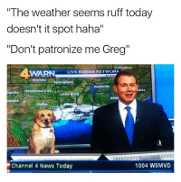 "Oklahoma, Radar, and The Weather: ""The weather seems ruff today  doesn't it spot haha""  ""Don't patronize me Greg""  Columbus  LIVE RADAR NETWORK  WARN  Wichita  -Springfield  Nashville  marillo  Oklahoma City  otte  Little Roc  tlar  bbock  1004 WSMVD  ""Channel 4 News Today Fucking Greg Follow (@mememang) for more"
