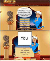 Beautiful, Love, and English: The Web Genie!  English  Play Story of Akinator Akinator on your smartphone  Question N°1  Is he/she a beautiful  human being who  deserves love and  affection?  Yes  No  Don't know  Probably  Probably not  You  Submitted by Akinator  I think of  The person  reading this  Copyright / IP Policy  a1  Yes  No <p>Wholesome Akinator</p>