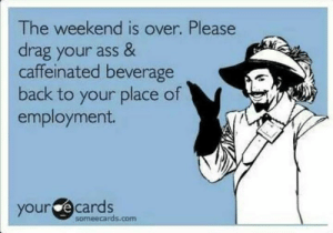 employment: The weekend is over. Please  drag your ass &  caffeinated beverage  back to your place of  employment.  your ecards  someecards.com
