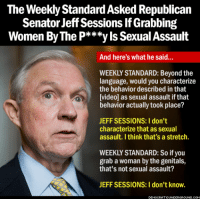 http://www.democraticunderground.com/1017405141: The Weekly StandardAsked Republican  Senator Jeff Sessions If Grabbing  Women By The P***yls Sexual Assault  And here's what he said...  WEEKLY STANDARD: Beyond the  language, would you characterize  the behavior described in that  [video] as sexual assault if that  behavior actually took place?  JEFF SESSIONS: I don't  characterize that as sexual  assault. Ithink that's a stretch.  WEEKLY STANDARD: So if you  grab a woman by the genitals,  that's not sexual assault?  JEFF SESSIONS: I don't know. http://www.democraticunderground.com/1017405141