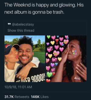 Follow: @Tropic_M for more ❄️ Instagram:@glizzypostedthat💋: The Weeknd is happy and glowing. His  next album is gonna be trash.  99 @abelecstasy  Show this thread  ER 9000!  10/9/18, 11:01 AM  31.7K Retweets 146K Likes Follow: @Tropic_M for more ❄️ Instagram:@glizzypostedthat💋