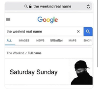Another One, Google, and Memes: the weeknd real name  Google  the weeknd real name  ALL IMAGES NEWs @thrifter MAPS SHOP  The Weeknd  Full name  Saturday Sunday Another one via /r/memes https://ift.tt/2MEM5At