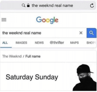 Lmaoo: the weeknd real name  Google  the weeknd real name  ALL IMAGES NEWS @thrifter MAPS SHOP  The Weeknd Full name  Saturday Sunday Lmaoo
