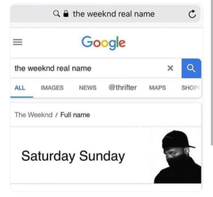 Another one: the weeknd real name  Google  the weeknd real name  ALL IMAGES NEWs @thrifter MAPS SHOP  The Weeknd  Full name  Saturday Sunday Another one