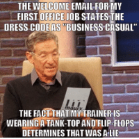 "My Expectations Were Based Mostly on 'The Office' and 'Office Space'.: THE WELCOME EMAILEORMY  FIRST OFFICE JOB STATESTHE  DRESS CODEAS BUSINESS CASUAL""  THE FACT THAT MY TRAINER IS  WEARING A TANK-TOP AND FLIP-FLOPS  DETERMINES THAT WASALIE My Expectations Were Based Mostly on 'The Office' and 'Office Space'."
