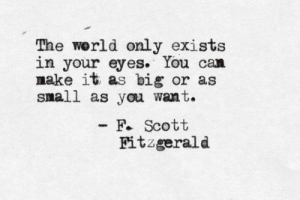 f scott fitzgerald: The werld only exists  in your eyes. You can  nake it as big or as  small as you want.  F. Scott  Fitzgerald