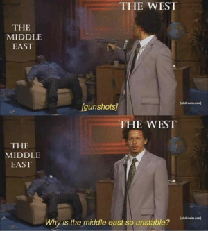 18 More 'Who Killed Hannibal' Memes For The Eric Andre Fans ...: THE WEST  THE  MIDDLE  EAST  adultswim.com  [gunshots]  THE WEST  THE  MIDDLE  EAST  adultswim.com)  Why is the middle east so unstable? 18 More 'Who Killed Hannibal' Memes For The Eric Andre Fans ...
