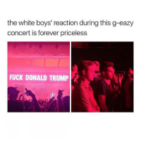 i need to get up n go to the gym • Follow my other accounts @quornhubv2 and @irepostshittymemes •: the white boys' reaction during this g-eazy  concert is forever priceless  FUCK DONALD TRUMP A i need to get up n go to the gym • Follow my other accounts @quornhubv2 and @irepostshittymemes •