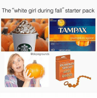 "Dank, Fall, and White Girl: The ""white girl during fall"" starter pack  OLNEAU  TAMPAX  pumpkin spice  40  HOTAMPONSTAMPONES  @dopegrounds  PUMPKIN  SPICED  al  beads Get inside me 🎃 @dopegrounds"