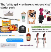 """Bae, Dancing, and Fam: The """"white girl who thinks she's evolving""""  starter pack  Cooking dinner for bae  Top Ramen  @absoluteworst  wiki.  How  IVY  PARK  How to Fake a Big Ass  1. Give yourself lumbar lordosis  K Messages  BFF  Ae Contact  Hennessy  NO  YAASS  You wanna make a dance vid with  the squad?  Omg yass we can't dance at all  #dancechallenge  and itll be cringy AF! We are lit  fam Gn~The fucking owner youtube cancer cancerous lol funny hashtag bleach love amazing cute me look girl selfie style funny relatable funnytumblr tumblr funnymemes funnytextpost tumblrtextpost tumblrfunny textpost cool trump hillary election2016 election fall autumn"""