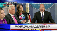 """Isis, Memes, and News: THE WHITE HOUSE  12:02 PM ET  THE WET HOUSE  MCMASTER: TRUMP DECIDED TO SHARE INFO IN THE  CONTEXT OF CONVERSATION OF FIGHTING ISIS  FOX NEWS ALERT National Security Adviser H.R. McMaster on President DonaldTrump's conversations with Russian officials: """"I think national security is put at risk by this leak and by leaks like this."""""""