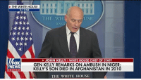 """""""I was stunned"""" @whitehouse Chief of Staff John Kelly blasted Congresswoman Frederica Wilson for listening to 'sacred' call between @realdonaldtrump and widow of soldier killed in Niger.: THE WHITE HOUSE  3:11 PM  THE WH  USE  FOX  NEWS  JOHN KELLY I WHITE HOUSE CHIEF OF STAFF  GEN KELLY REMARKS ON AMBUSH IN NIGER:  KELLY'S SON DIED IN AFGHANISTAN IN 2010  channel  THE WHITE HOUSE """"I was stunned"""" @whitehouse Chief of Staff John Kelly blasted Congresswoman Frederica Wilson for listening to 'sacred' call between @realdonaldtrump and widow of soldier killed in Niger."""