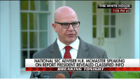 """Isis, Memes, and White House: THE WHITE HOUSE  7:08 PM ET  NATIONAL SECADVISER H.R. MCMASTER SPEAKING  ON REPORT PRESIDENT REVEALED CLASSIFIED INFO  BREAKING TONIGHT """"The story that came out tonight, as reported, is false."""" National Security Adviser H.R. McMaster comments on a report that President DonaldTrump revealed classified information about ISIS to Russia's foreign minister and ambassador to the United States during a White House meeting last week."""