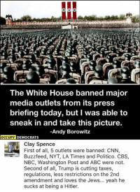 Abc, Memes, and White House: The White House banned major  media outlets from its press  briefing today, but I was able to  sneak in and take this picture.  Andy Borowitz  OCCUPY  DEMOCRATS  Clay Spence  First of all, 5 outlets were banned: CNN,  Buzzfeed, NYT, LA Times and Politico. CBS  NBC, Washington Post and ABC were not.  Second of all, Trump is cutting taxes,  regulations, less restrictions on the 2nd  amendment and loves the Jews... yeah he  sucks at being a Hitler. (CS)