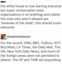 "Memes, Scare, and Mail: the white house is now barring everyone  but super conservative news  organizations in on briefings and claims  the ones who aren't allowed are  enemies of the state"" this should scare  everyone  theatomicboom  For the record: CNN, BBC, Politico, NYT,  Buzzfeed, LA Times, the Daily Mail, The  Hill, New York Daily News, and much of  the foreign press were not permitted to  attend. The AP and TIME are boycotting"