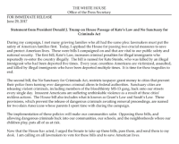 Children, Money, and Parents: THE WHITE HOUSE  Office of the Press Secreta  FOR IMMEDIATE RELEASE  June 29, 2017  Statement from President Donald J. Trump on House Passage of Kate's Law and No Sanctuary for  Criminals Act  During my campaign, I met many grieving families who all had the same plea: lawmakers must put the  safety of American families first. Today, I applaud the House for passing two crucial measures to save  and protect American lives. These were bills I campaigned on and that are vital to our public safety and  national security. The first bill, Kate's Law, increases criminal penalties for illegal immigrants who  repeatedly re-enter the country illegally. The bill is named for Kate Steinle, who was killed by an illegal  immigrant who had been deported five times. Every year, countless Americans are victimized, assaulted  and killed by illegal immigrants who have been deported multiple times. It is time for these tragedies to  en  The second bill, the No Sanctuary for Criminals Act, restricts taxpayer grant money to cities that prevent  their police from turning over dangerous criminal aliens to federal authorities. Sanctuary cities are  releasing violent criminals, including members of the bloodthirsty MS-13 gang, back onto our streets  every single day. Innocent Americans are suffering unthinkable violence as a result of these cities'  reckless actions. The House bill also includes what is known as Grant's Law and Sarah's Law. These  provisions, which prevent the release of dangerous criminals awaiting removal proceedings, are named  for two slain Americans whose parents I spent time with during the campaign.  The implementation of these policies will make our communities safer. Opposing these bills, and  allowing dangerous criminals back into our communities, our schools, and the neighborhoods where our  children play, puts all of us at risk.  Now that the House has acted, I urged the Senate to take up these bills, pass them, and send them to my  desk. I am calling on all lawmakers to vote for these bills and to save American lives Statement on House Passage of Kate's Law and No Sanctuary for Criminals Act. Now that the House has acted, I urged the Senate to take up these bills, pass them, and send them to my desk. 45.wh.gov/PdWCQa