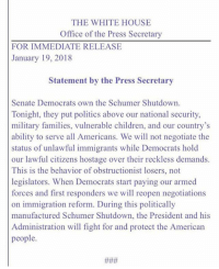 Children, Memes, and Politics: THE WHITE HOUSE  Office of the Press Secretary  FOR IMMEDIATE RELEASE  January 19, 2018  Statement by the Press Secretary  Senate Democrats own the Schumer Shutdown.  Tonight, they put politics above our national security  military families, vulnerable children, and our country's  ability to serve all Americans. We will not negotiate the  status of unlawful immigrants while Democrats hold  our lawful citizens hostage over their reckless demands.  This is the behavior of obstructionist losers, not  legislators. When Democrats start paying our armed  forces and first responders we will reopen negotiations  on immigration reform. During this politically  manufactured Schumer Shutdown, the President and his  Administration will fight for and protect the American  people. Press Secretary Sarah Sanders tweeted a @whitehouse statement regarding the failure of the Senate to pass a bill to fund the government before the midnight deadline, possibly leading to a government shutdown.