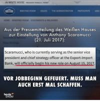 Hier ist Ihr Büro – und hier der Ausgang. DonaldTrump Trump Scaramucci USA Job Arbeit heuteshow ZDF: the WHITE HOUSE PRESIDENT DONALDJ TRUMP  BRIEFING ROOMISSUES THE ADMINISTRATION PARTICIPATE 1600  Aus der Pressemitteilung des Weißen Hauses  zur Einstellung von Anthony Scaramucci  (21. Juli 2017):  Scaramucci, who is currently serving as the senior vice  president and chief strategy officer at the Export-Import  Bank, will officially begin his new role on August 15, 2017.  VOR JOBBEGINN GEFEUERT. MUSS MAN  AUCH ERST MAL SCHAFFEN.  heute  SHOW Hier ist Ihr Büro – und hier der Ausgang. DonaldTrump Trump Scaramucci USA Job Arbeit heuteshow ZDF