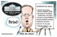 Dave Granlund, DaveGranlund.com: THE WHITE HOUSE  WASHINGTON  Period!  PRESS SEC. SPICER  ALTERNATIVE FACTS:  TRUMP INAUGURAL  CROWD BIGGEST EVER  MILLIONS OF ILLEGALS  VOTED FOR HILLARY  RUSSIA ISOUR FRIEND  MOON LANDING AHOAX  EARTH IS FLAT  ELVIS IS ALIVE  .TRUMP DOESN'T LIE Dave Granlund, DaveGranlund.com