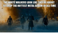Memes, 🤖, and White Walkers: THE WHITE WALKERS LOOK LIKE THEYRE ABOUT  TO DROP THE HOTTEST METAL ALBUM OF ALL TIME  TTEREDVIPER