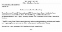 "JUST IN: The White House Press Secretary SeanSpicer released a statement on the termination of JamesComey as FBI Director.: THE WHITEHOUSE  Office of the Press Secretary  FOR  IMMEDIATE RELEASE  May 9, 2017  Statement from the Press Secretary  Today, President Donald J. Trump informed FBIDirector James Comey that he has been  terminated and removed from office. President Trump acted based on the clear  recommendations of both Deputy Attorney General Rod Rosenstein and AttorneyGeneral Jeff  ""The FBI is one of our Nation's mostcherished and respected institutions and today will mark a  new beginning for our crown jewel of law enforcement,"" said President Trump.  A search for anew permanent FBI Director will begin immediately. JUST IN: The White House Press Secretary SeanSpicer released a statement on the termination of JamesComey as FBI Director."