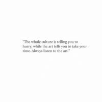 "Culture Is: ""The whole culture is telling you to  hurry, while the art tells you to take your  time. Always listen to the art."""